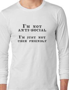 I'm not anti-social; I'm just not user friendly Long Sleeve T-Shirt