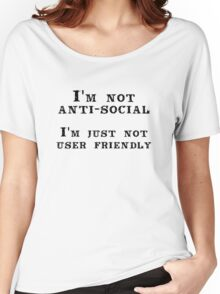 I'm not anti-social; I'm just not user friendly Women's Relaxed Fit T-Shirt