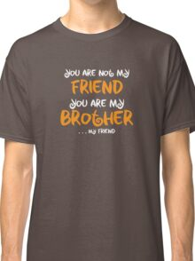 You are my brother, my friend Classic T-Shirt