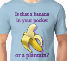 Is that a banana in your pocket or a plantain? Unisex T-Shirt