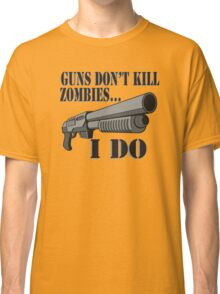 Guns don't kill zombies, I do. Classic T-Shirt