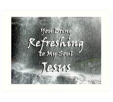 """You bring refreshing to my soul Jesus"" by Carter L. Shepard Art Print"