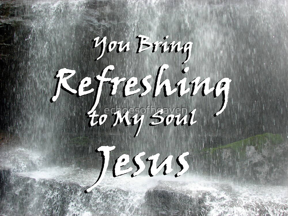 """You bring refreshing to my soul Jesus"" by Carter L. Shepard by echoesofheaven"