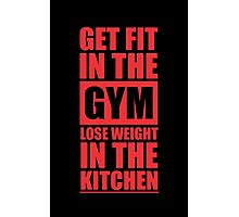 Get Fit in the Gym Lose Weight in the Kitchen - Inspirational Gym Quote Photographic Print