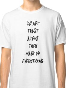 Do Not Trust Atoms - They Make Up Everything Classic T-Shirt
