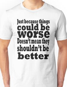 just because things could be worse doesn't mean they shouldn't be better Unisex T-Shirt