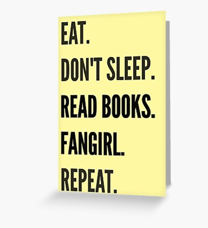 EAT, DON'T SLEEP, READ BOOKS, FANGIRL, REPEAT Greeting Card