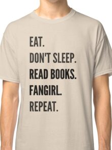 EAT, DON'T SLEEP, READ BOOKS, FANGIRL, REPEAT Classic T-Shirt