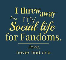 I threw away my social life for fandoms... jk never had one by FandomizedRose