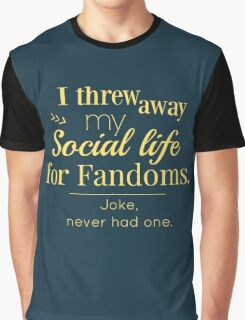 I threw away my social life for fandoms... jk never had one Graphic T-Shirt