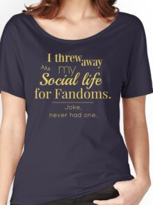 I threw away my social life for fandoms... jk never had one Women's Relaxed Fit T-Shirt