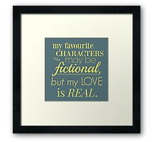 my favourite characters may be fictional, but my love is real Framed Print