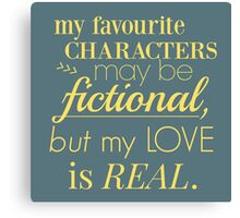 my favourite characters may be fictional, but my love is real Canvas Print