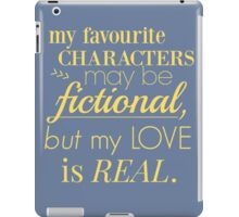 my favourite characters may be fictional, but my love is real iPad Case/Skin