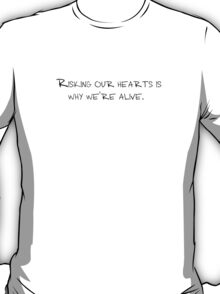 Risking our hearts is why we're alive. T-Shirt