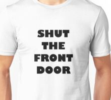 SHUT THE FRONT DOOR Unisex T-Shirt