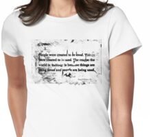 """Love and things, """"People were created to be loved. Things were created to be used, The reason the world is failing is because things are being loved and people are being used"""" Womens Fitted T-Shirt"""