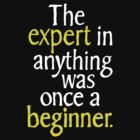 The Expert in Anything was Once a Beginner. by FC Designs