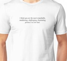 I think you are the most remarkable, maddening, challenging, frustrating person I've ever met. Unisex T-Shirt