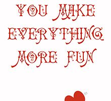 You Make Everything More Fun 1 by Lynne Goodman