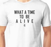 What a time to be alive Unisex T-Shirt