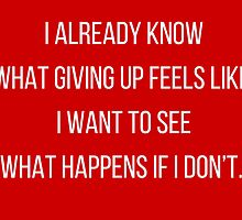 I already know  what giving up feels like.  I want to see  what happens if I don't.  by IdeasForArtists