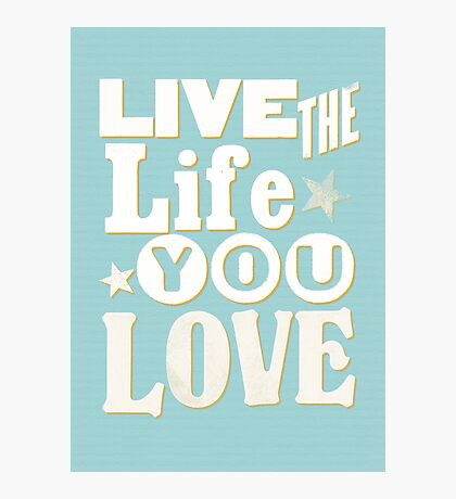 Live the Life You Love Photographic Print