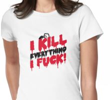 I kill everything I fuck Womens Fitted T-Shirt