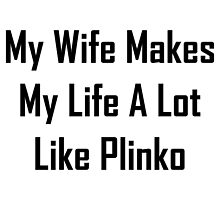 My Wife Makes My Life A Lot Like Plinko by geeknirvana