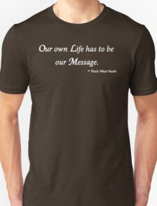 Our Own Life Has to Be Our Message...Thich Nhat Hanh T-Shirt