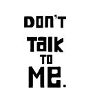 Don't talk to me. by flowers-erryday