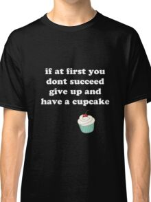 if at first you don't succeed, give up and have a cupcake Classic T-Shirt
