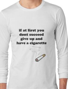 if at first you don't succeed, give up and have a cigarette Long Sleeve T-Shirt