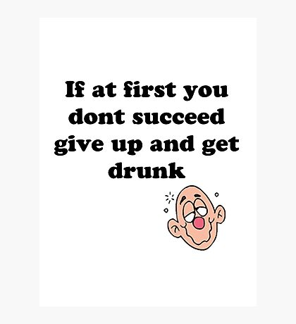 if at first you don't succeed, give up and get drunk Photographic Print