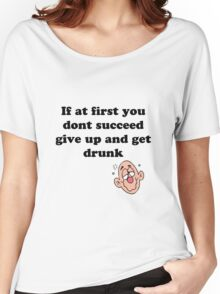 if at first you don't succeed, give up and get drunk Women's Relaxed Fit T-Shirt
