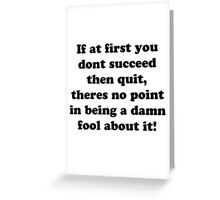 if at first you don't succeed then quit, there's no point being a damn fool about it Greeting Card
