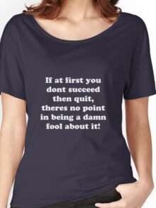 if at first you don't succeed then quit, there's no point being a damn fool about it Women's Relaxed Fit T-Shirt