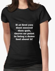 if at first you don't succeed then quit, there's no point being a damn fool about it Womens Fitted T-Shirt