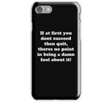 if at first you don't succeed then quit, there's no point being a damn fool about it iPhone Case/Skin