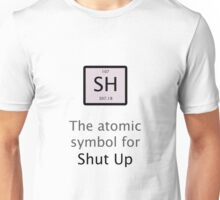 The Atomic Symbol For Shut Up! Unisex T-Shirt