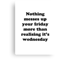 Nothing messes up your friday more than realising its wednesday Canvas Print