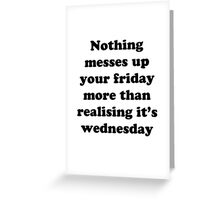 Nothing messes up your friday more than realising its wednesday Greeting Card