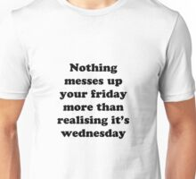 Nothing messes up your friday more than realising its wednesday Unisex T-Shirt