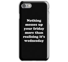 Nothing messes up your friday more than realising its wednesday iPhone Case/Skin