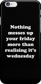 Nothing messes up your friday more than realising its wednesday by Elliott Butler