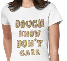 Dough know don't care Womens Fitted T-Shirt