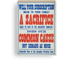 Will your subscription mean to your family a sacrifice equal to that of the soldiers families Does our common cause not demand as much Subscribe now to the Canadian Patriotic Fund Canvas Print