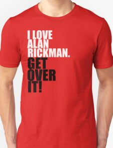 I love Alan Rickman. Get over it! Unisex T-Shirt