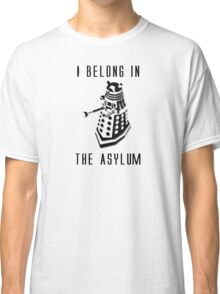 Dalek Asylum - I belong there. Classic T-Shirt