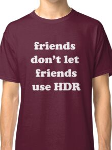 friends don't let friends use HDR Classic T-Shirt